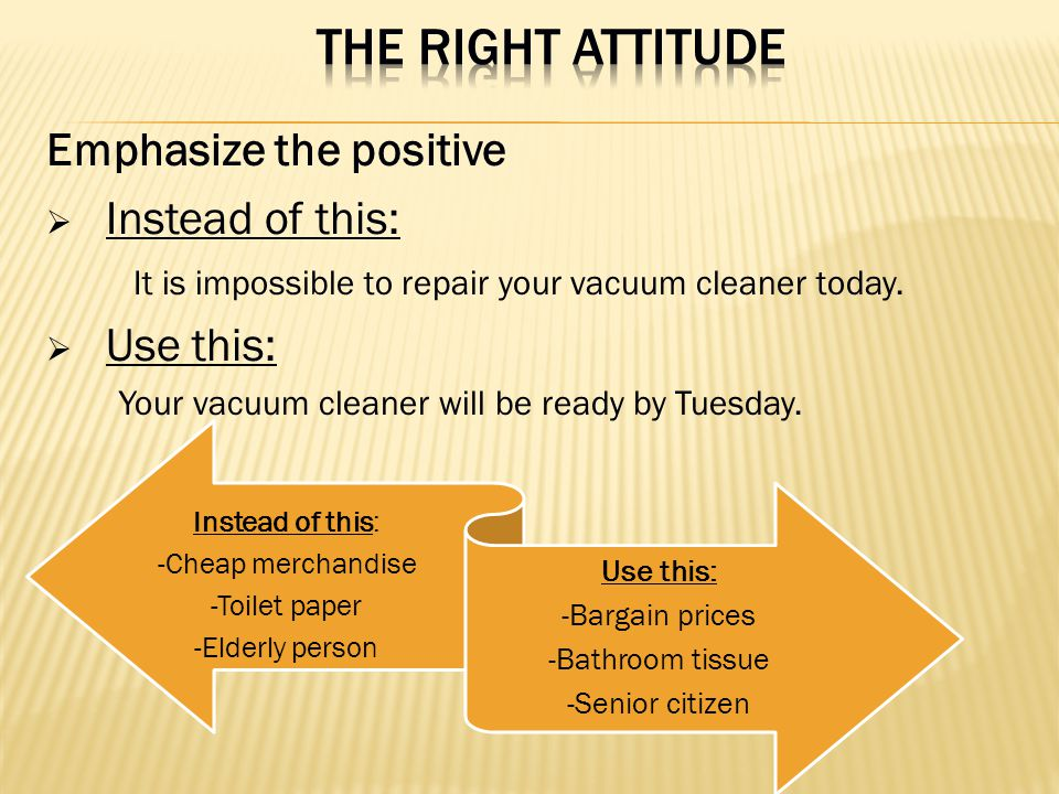 THE RIGHT ATTITUDE Emphasize the positive Instead of this: Use this: