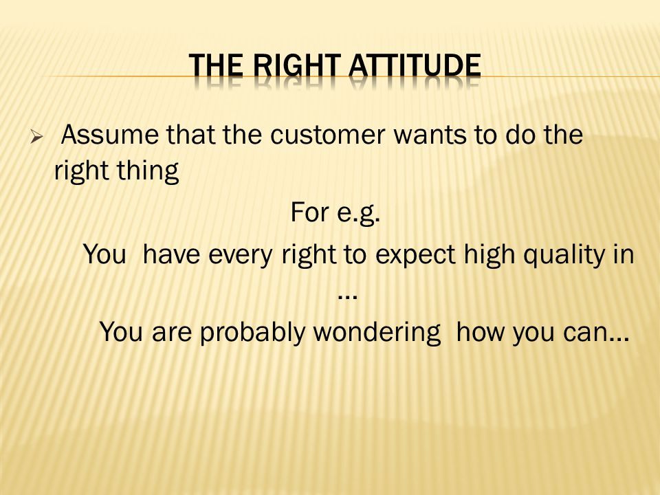 THE RIGHT ATTITUDE Assume that the customer wants to do the right thing. For e.g. You have every right to expect high quality in …