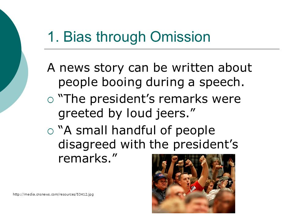1. Bias through Omission A news story can be written about people booing during a speech. The president's remarks were greeted by loud jeers.