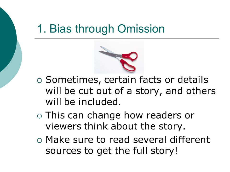 1. Bias through Omission Sometimes, certain facts or details will be cut out of a story, and others will be included.
