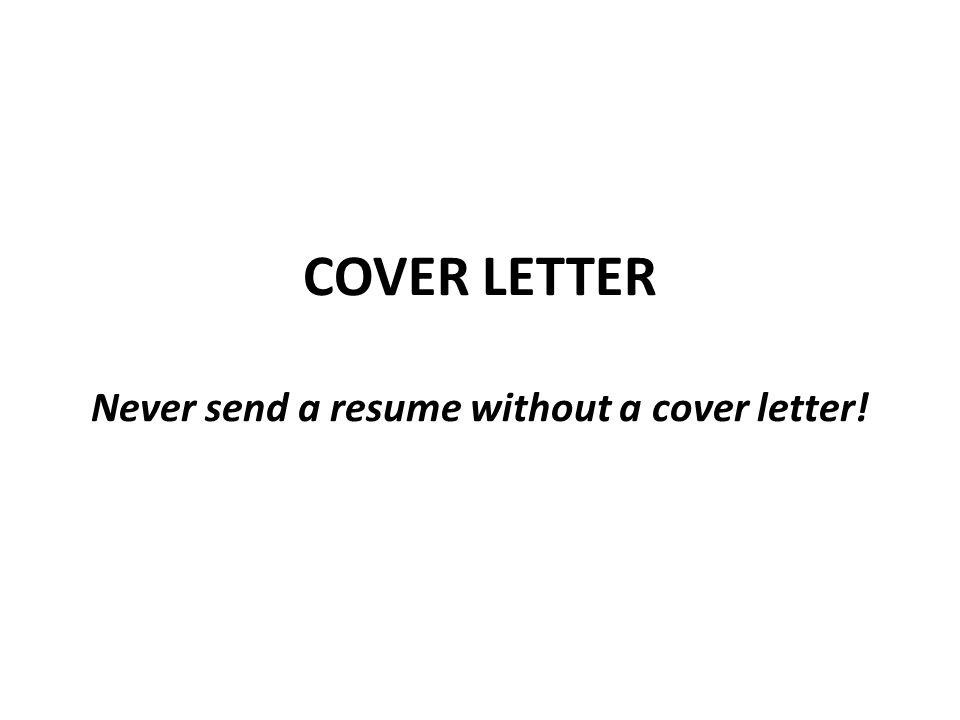 COVER LETTER Never send a resume without a cover letter!