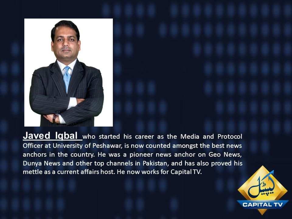 Javed Iqbal who started his career as the Media and Protocol Officer at University of Peshawar, is now counted amongst the best news anchors in the country. He was a pioneer news anchor on Geo News, Dunya News and other top channels in Pakistan, and has also proved his mettle as a current affairs host. He now works for Capital TV.