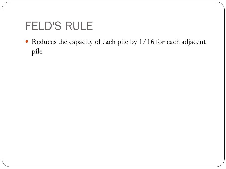 FELD S RULE Reduces the capacity of each pile by 1/16 for each adjacent pile