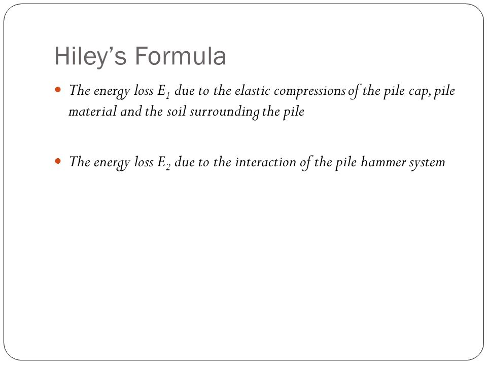 Hiley's Formula The energy loss E1 due to the elastic compressions of the pile cap, pile material and the soil surrounding the pile.