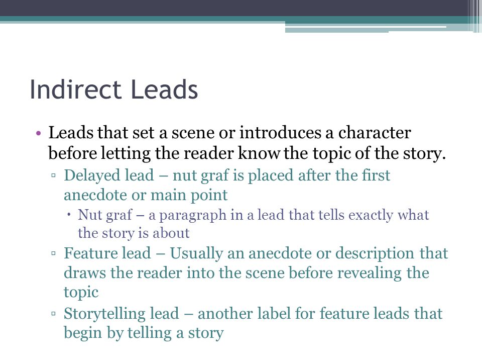 Indirect Leads Leads that set a scene or introduces a character before letting the reader know the topic of the story.