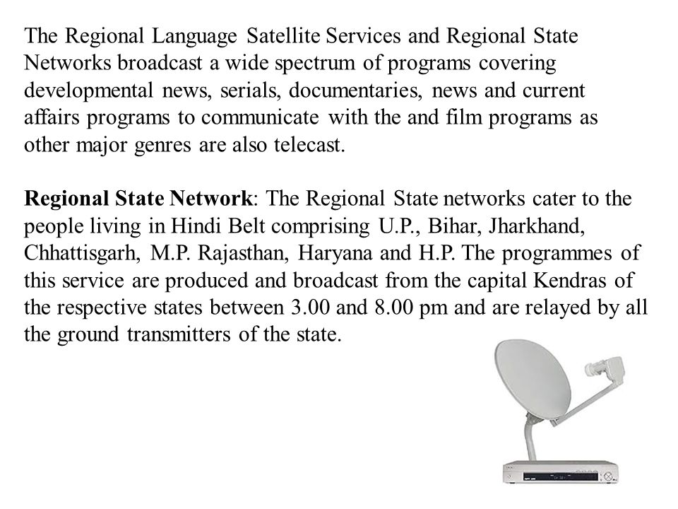 The Regional Language Satellite Services and Regional State Networks broadcast a wide spectrum of programs covering developmental news, serials, documentaries, news and current affairs programs to communicate with the and film programs as other major genres are also telecast.