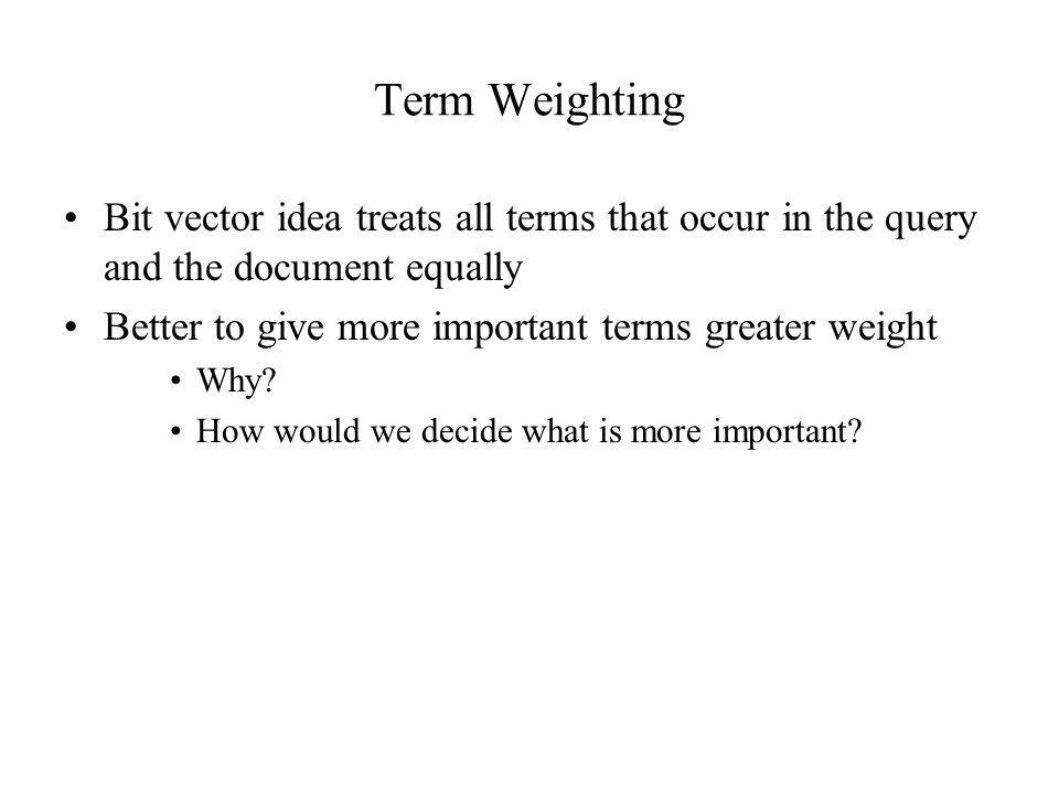 Term Weighting Bit vector idea treats all terms that occur in the query and the document equally. Better to give more important terms greater weight.