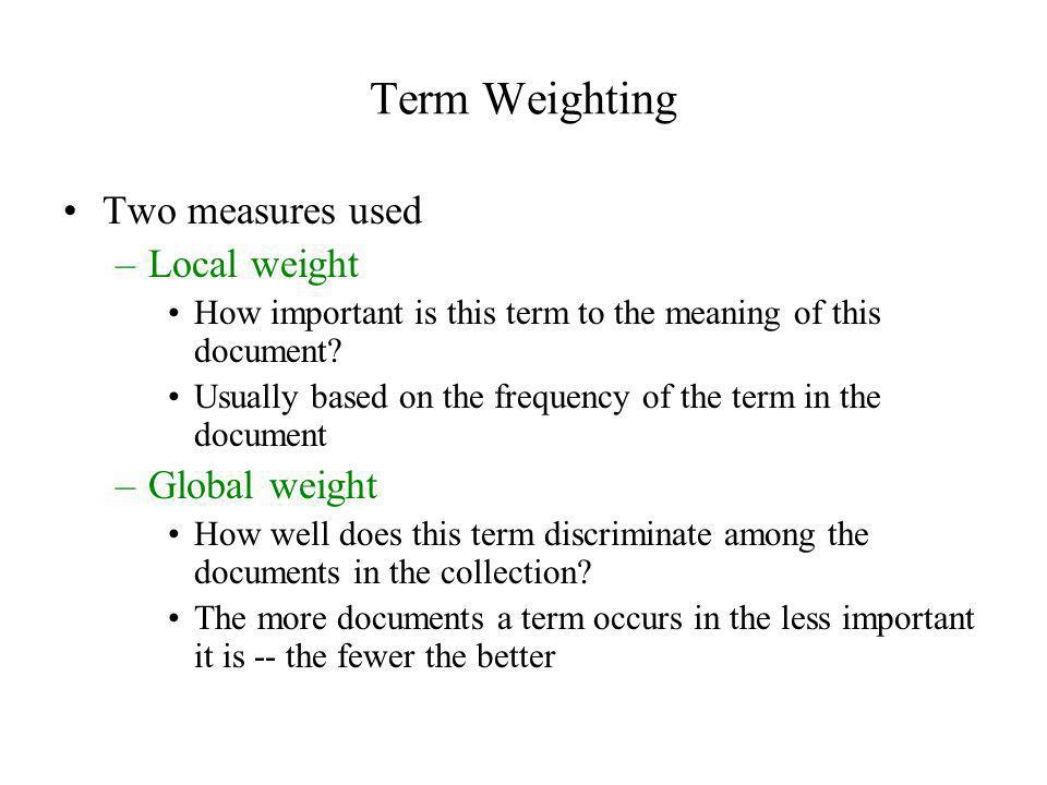 Term Weighting Two measures used Local weight Global weight