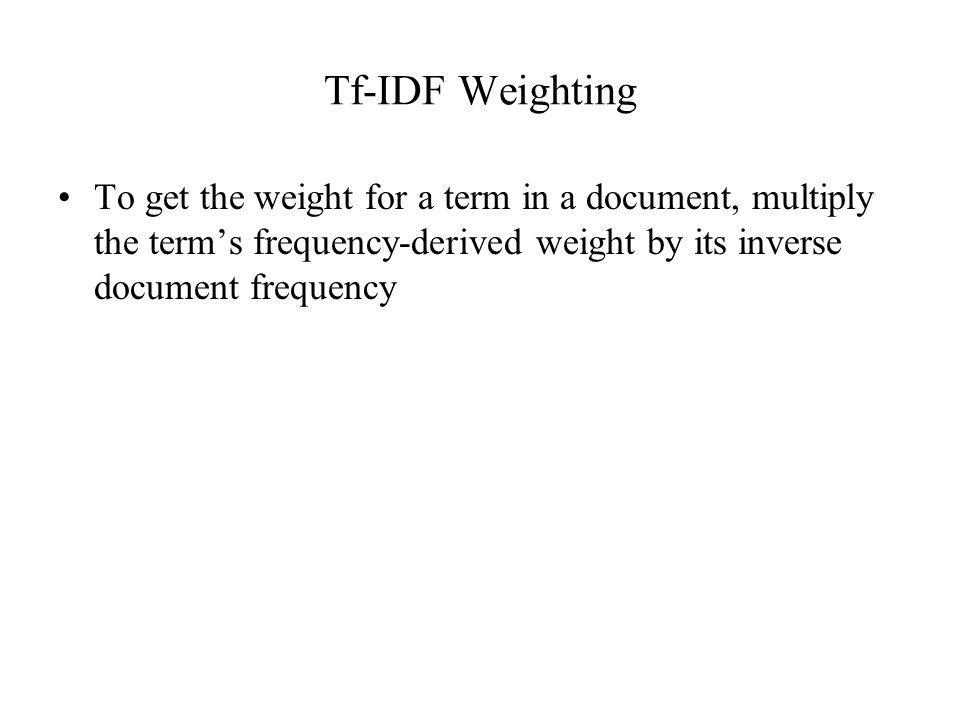 Tf-IDF Weighting To get the weight for a term in a document, multiply the term's frequency-derived weight by its inverse document frequency.