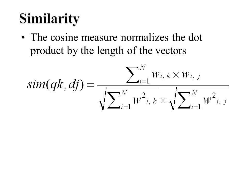 Similarity The cosine measure normalizes the dot product by the length of the vectors
