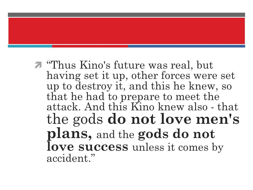 Thus Kino s future was real, but having set it up, other forces were set up to destroy it, and this he knew, so that he had to prepare to meet the attack.