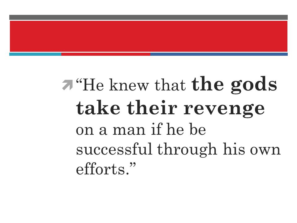 He knew that the gods take their revenge on a man if he be successful through his own efforts.