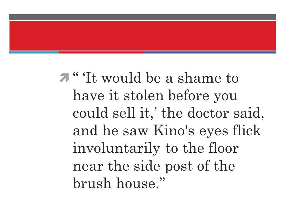 'It would be a shame to have it stolen before you could sell it,' the doctor said, and he saw Kino s eyes flick involuntarily to the floor near the side post of the brush house.