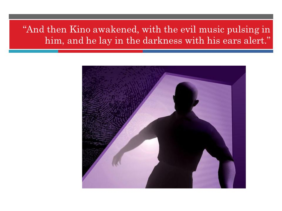 And then Kino awakened, with the evil music pulsing in him, and he lay in the darkness with his ears alert.