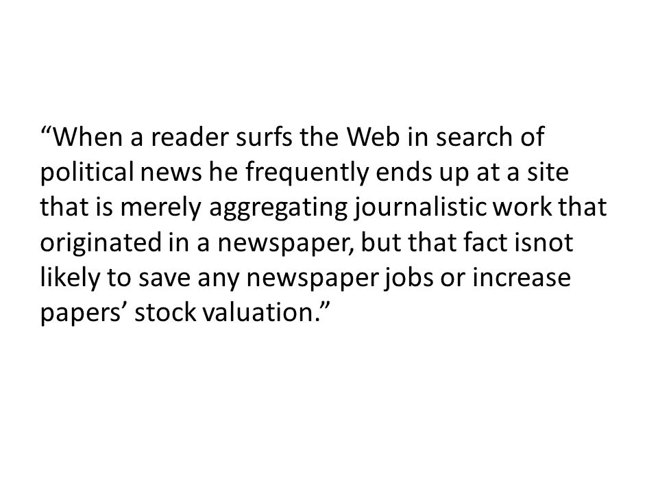 When a reader surfs the Web in search of political news he frequently ends up at a site that is merely aggregating journalistic work that originated in a newspaper, but that fact isnot likely to save any newspaper jobs or increase papers' stock valuation.