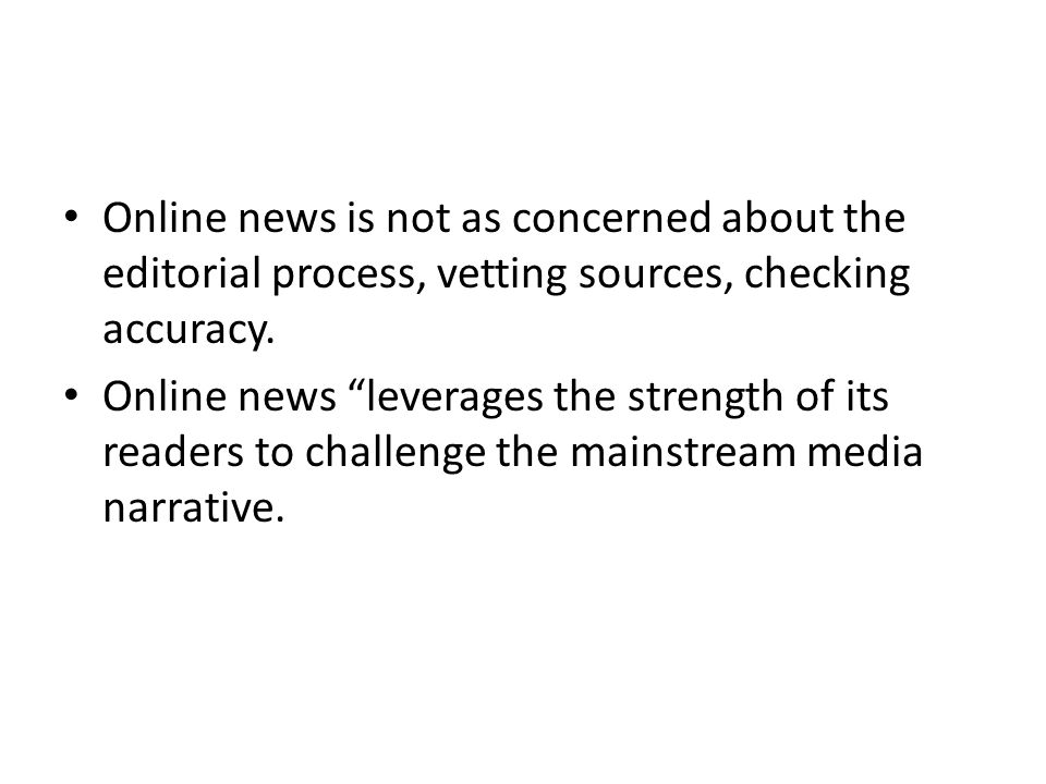 Online news is not as concerned about the editorial process, vetting sources, checking accuracy.