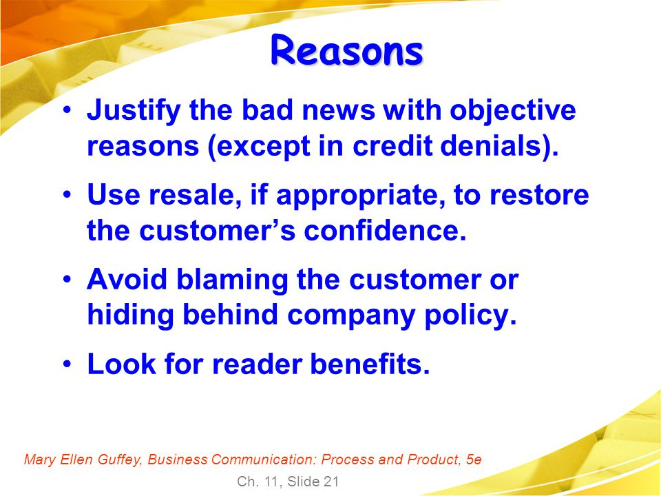 Reasons Justify the bad news with objective reasons (except in credit denials). Use resale, if appropriate, to restore the customer's confidence.