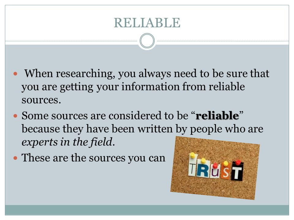 RELIABLE When researching, you always need to be sure that you are getting your information from reliable sources.