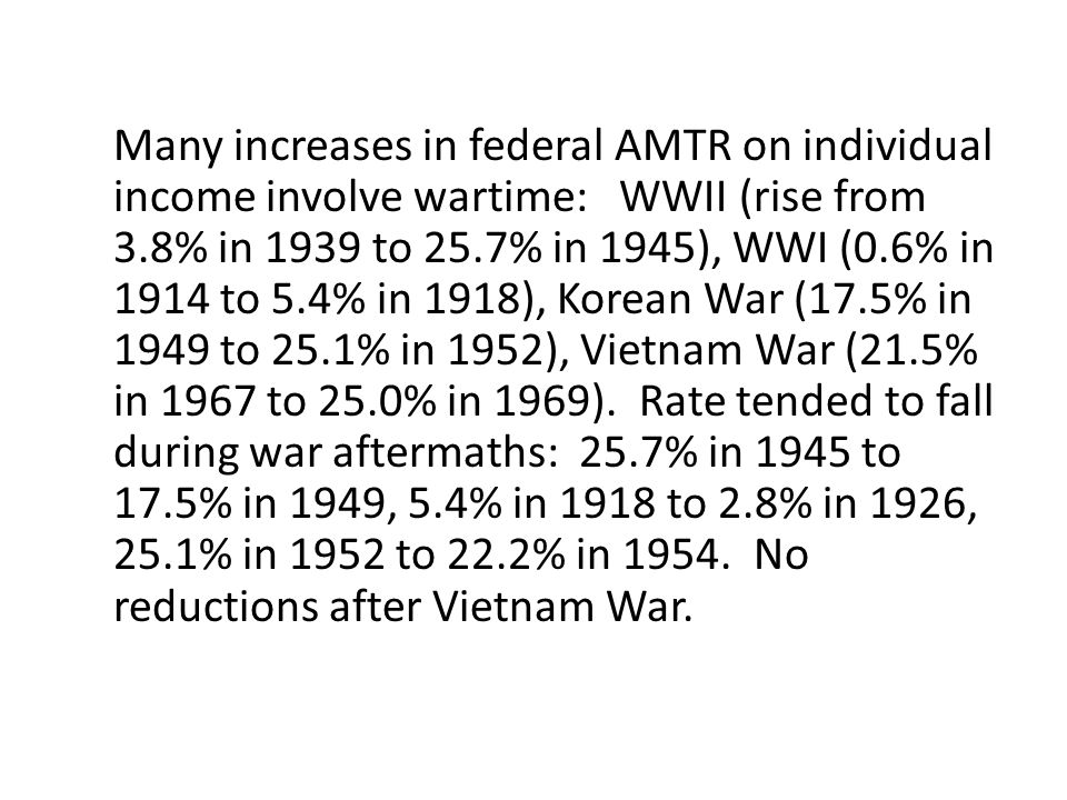 Many increases in federal AMTR on individual income involve wartime: WWII (rise from 3.8% in 1939 to 25.7% in 1945), WWI (0.6% in 1914 to 5.4% in 1918), Korean War (17.5% in 1949 to 25.1% in 1952), Vietnam War (21.5% in 1967 to 25.0% in 1969).