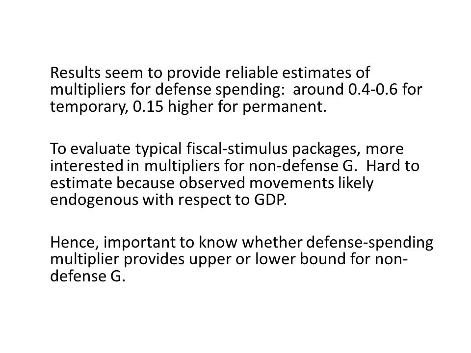 Results seem to provide reliable estimates of multipliers for defense spending: around 0.4-0.6 for temporary, 0.15 higher for permanent.