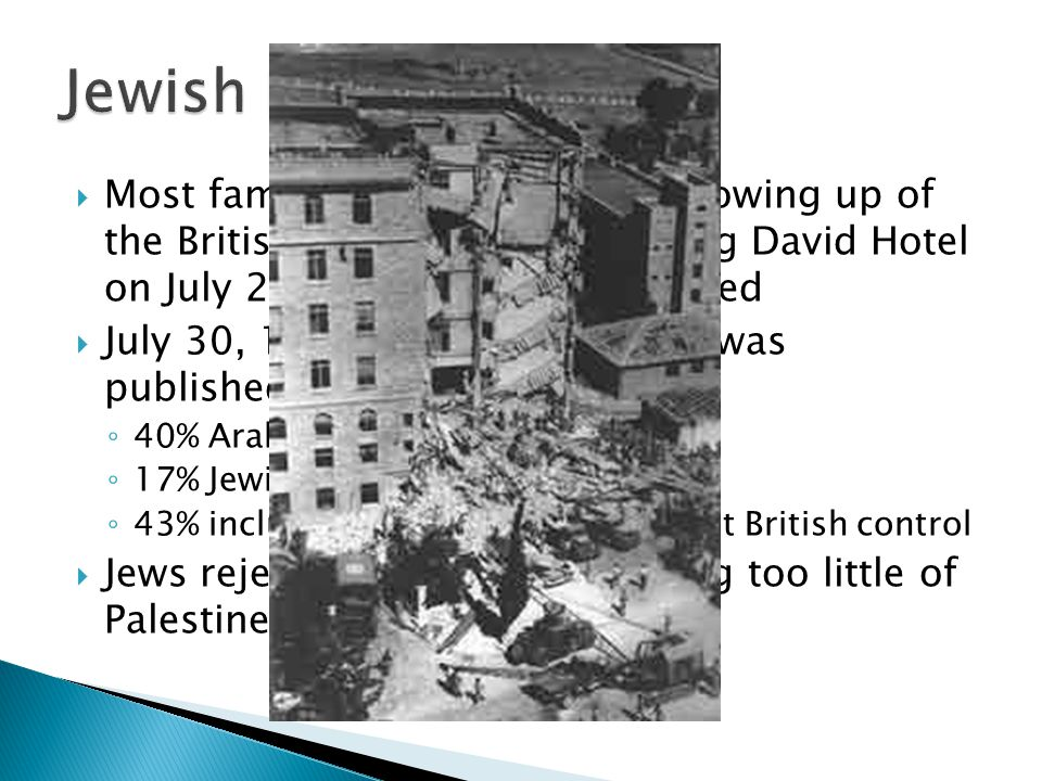 Jewish Revolt Most famous atrocity was the blowing up of the British Military HQ in the King David Hotel on July 22, 1946. Nearly 100 killed.