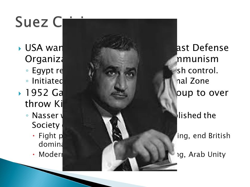 Suez Crisis USA wanted to establish Middle East Defense Organization (MEDO) to resist communism. Egypt rejects MEDO and rejected British control.
