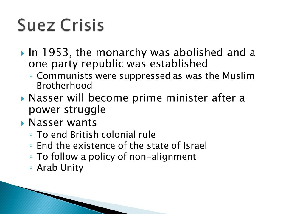 Suez Crisis In 1953, the monarchy was abolished and a one party republic was established. Communists were suppressed as was the Muslim Brotherhood.