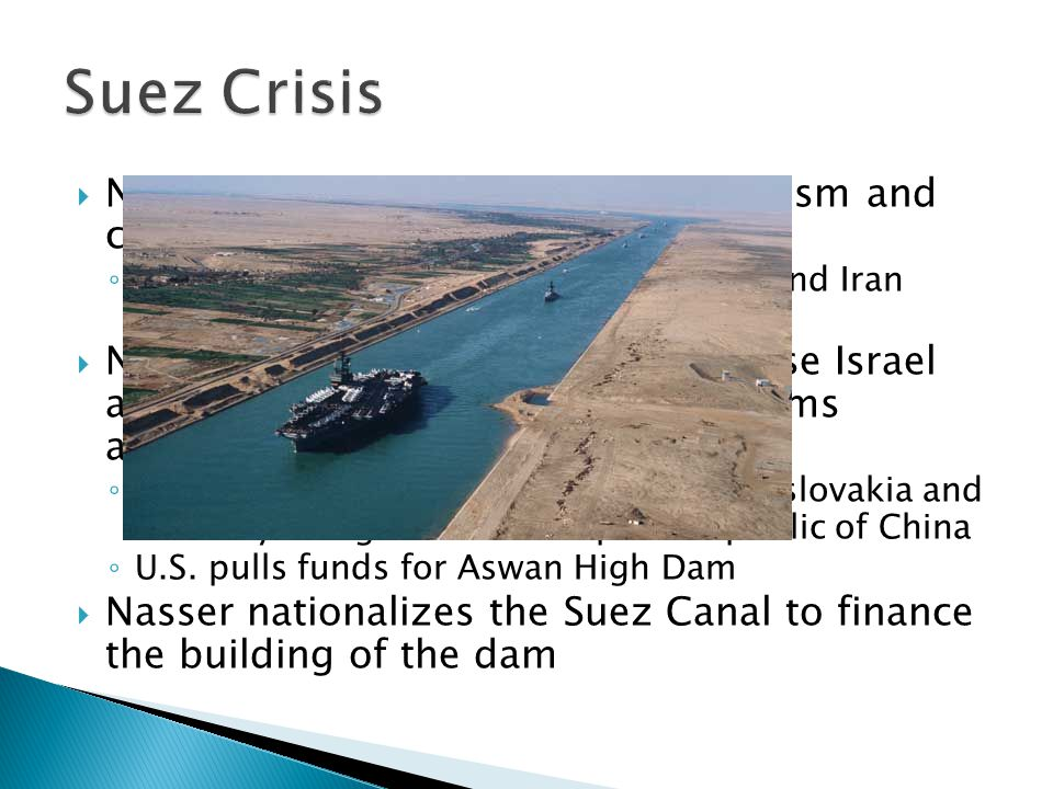 Suez Crisis Nasser wanted to eradicate colonialism and create Arab Unity. Nasser opposed CENTO (only Pakistan and Iran joined)