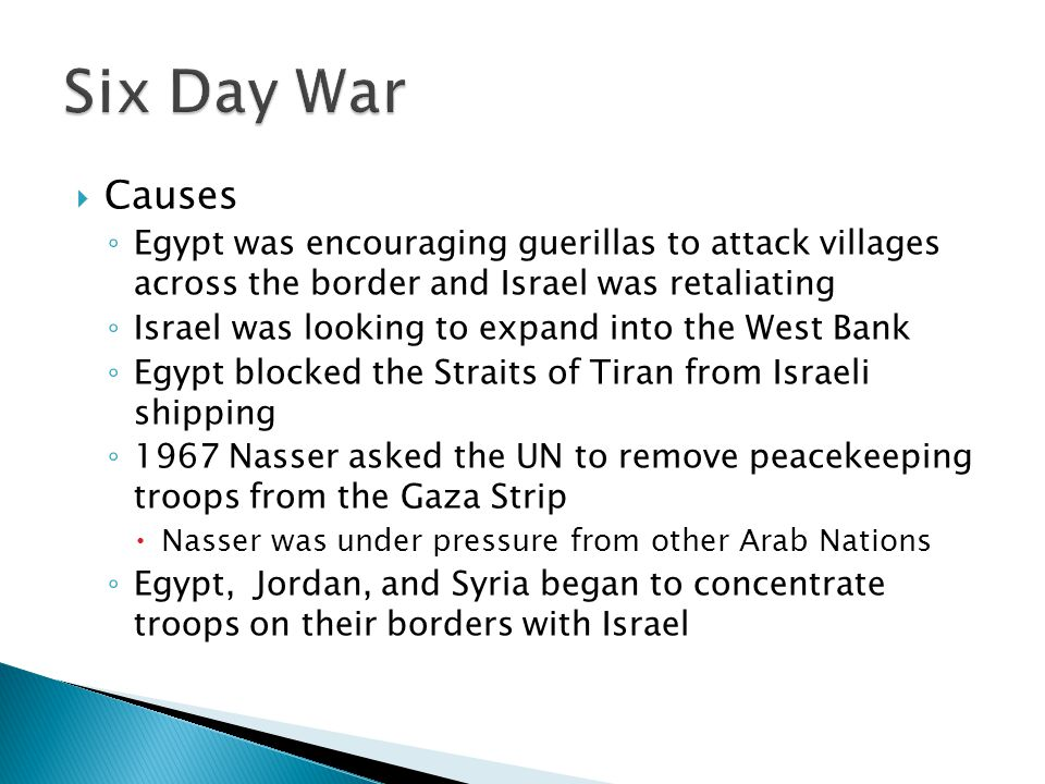 Six Day War Causes. Egypt was encouraging guerillas to attack villages across the border and Israel was retaliating.