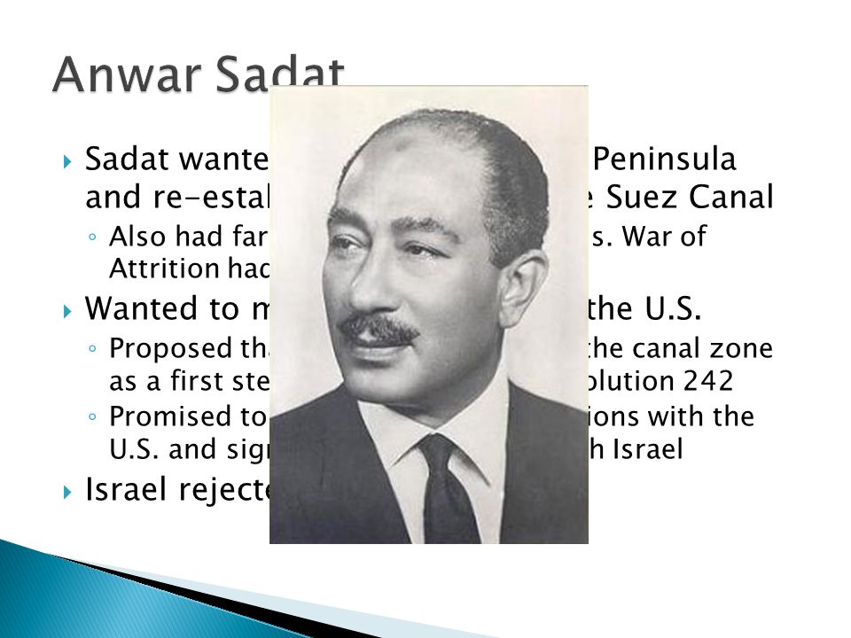 Anwar Sadat Sadat wanted to regain the Sinai Peninsula and re-establish control over the Suez Canal.