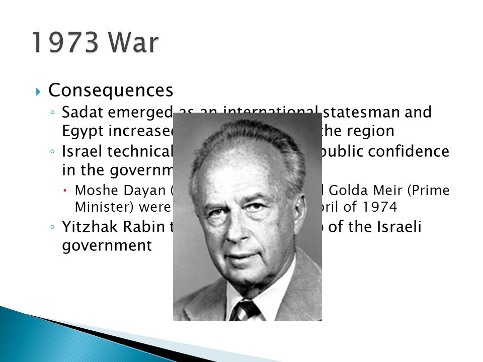 1973 War Consequences. Sadat emerged as an international statesman and Egypt increased political status in the region.