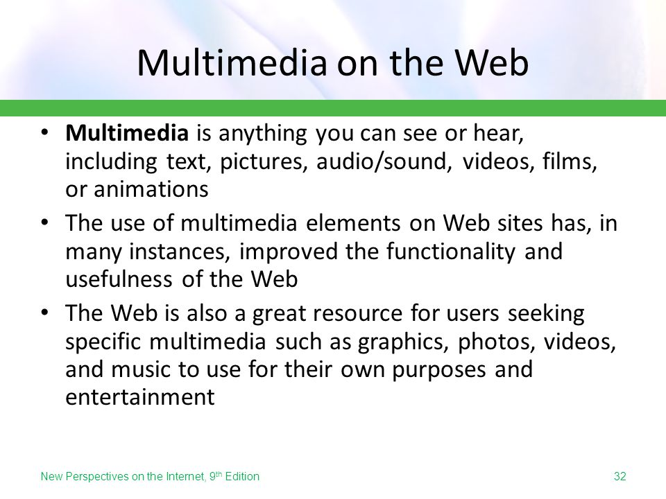 Multimedia on the Web Multimedia is anything you can see or hear, including text, pictures, audio/sound, videos, films, or animations.