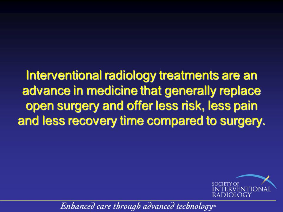 Interventional radiology treatments are an advance in medicine that generally replace open surgery and offer less risk, less pain and less recovery time compared to surgery.