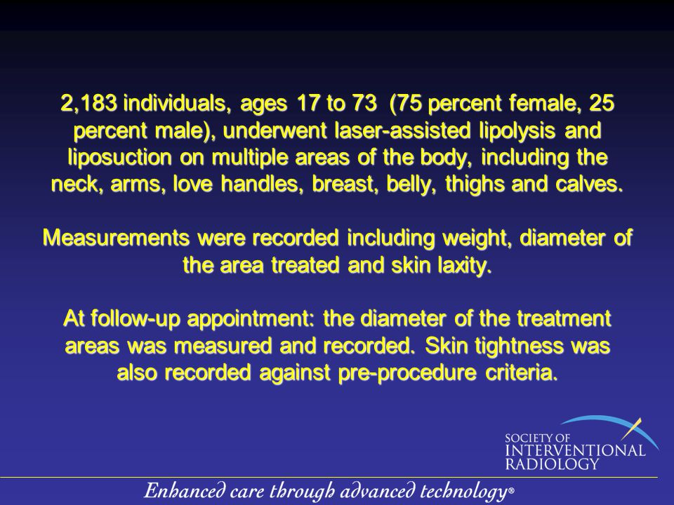 2,183 individuals, ages 17 to 73 (75 percent female, 25 percent male), underwent laser-assisted lipolysis and liposuction on multiple areas of the body, including the neck, arms, love handles, breast, belly, thighs and calves.