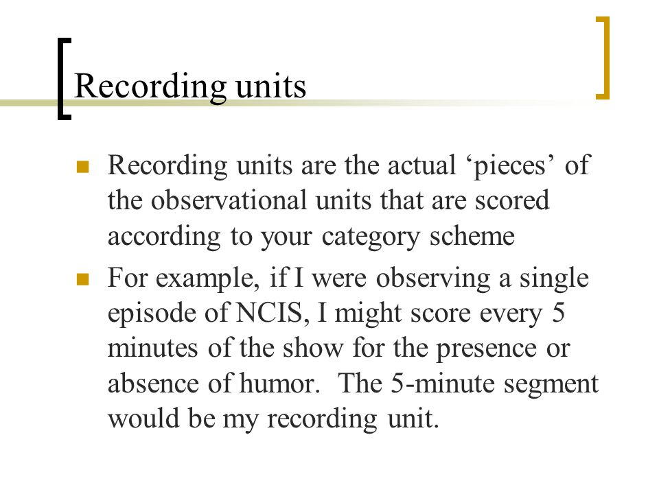 Recording units Recording units are the actual 'pieces' of the observational units that are scored according to your category scheme.