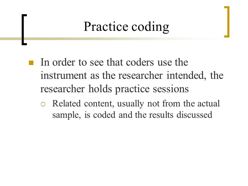 Practice coding In order to see that coders use the instrument as the researcher intended, the researcher holds practice sessions.