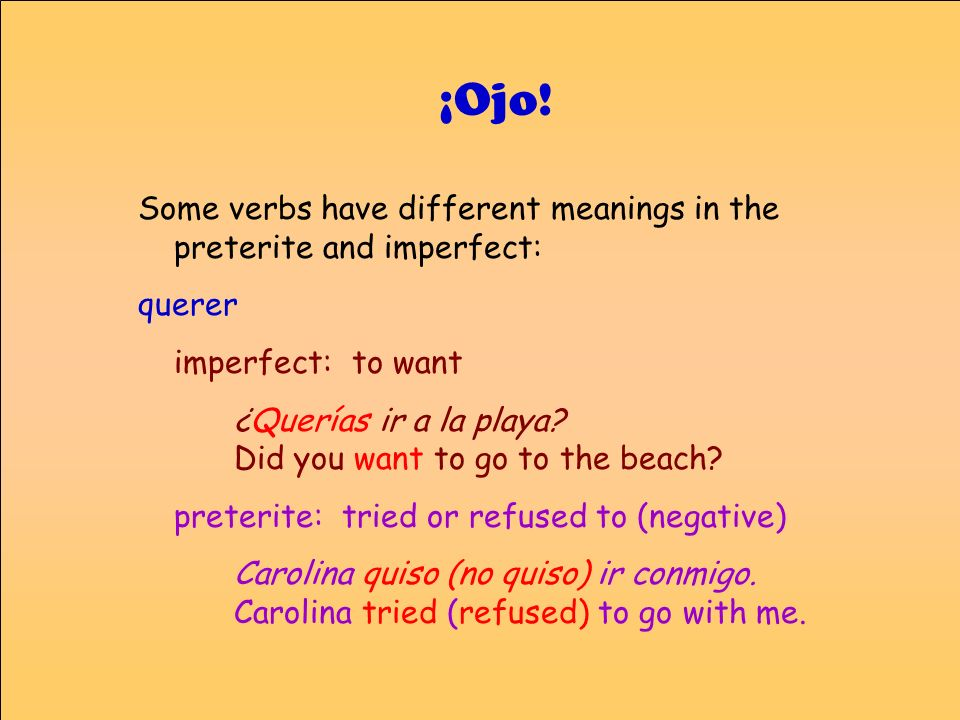 ¡Ojo! Some verbs have different meanings in the preterite and imperfect: querer. imperfect: to want.