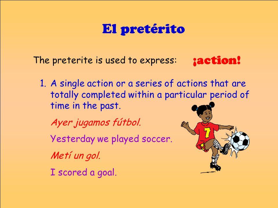 El pretérito ¡action! The preterite is used to express: