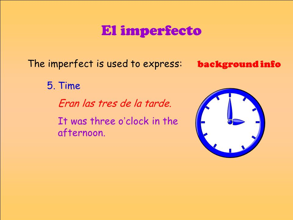 El imperfecto The imperfect is used to express: background info Time