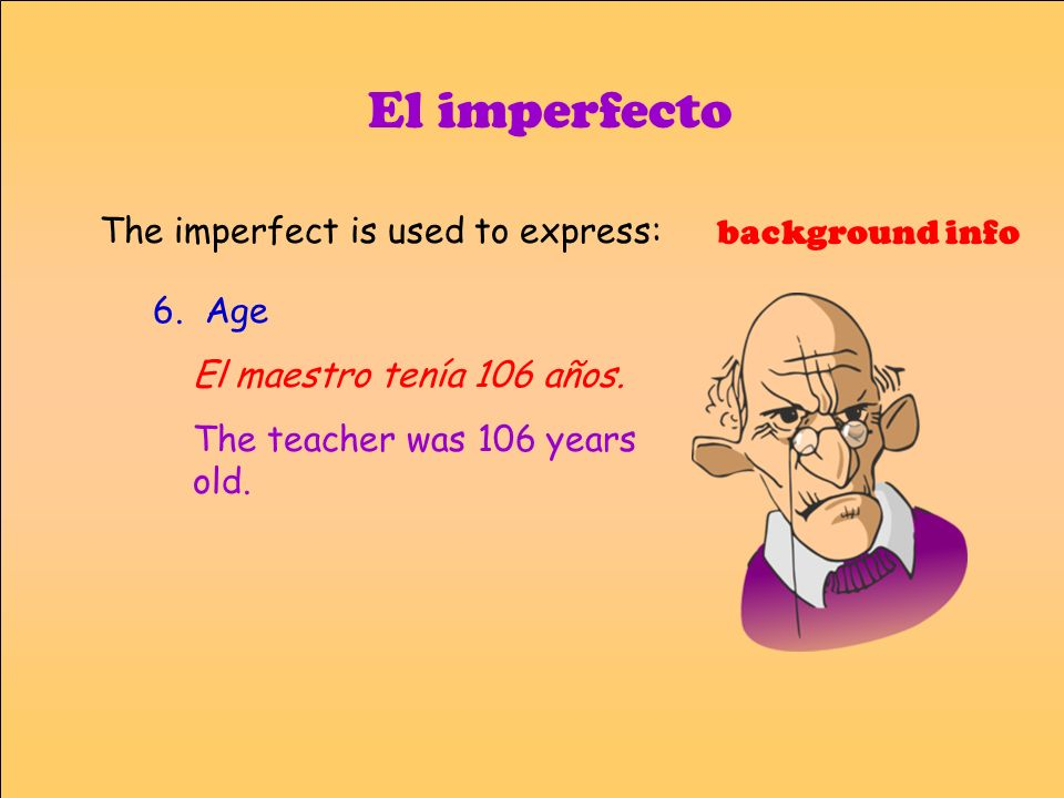 El imperfecto The imperfect is used to express: background info 6. Age