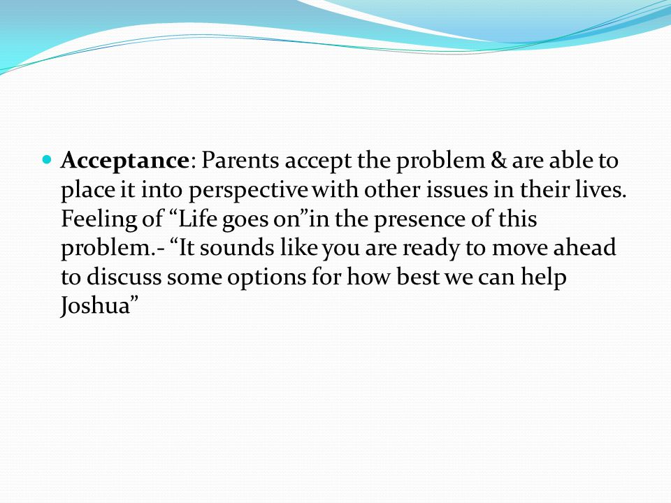 Acceptance: Parents accept the problem & are able to place it into perspective with other issues in their lives.
