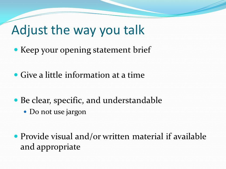 Adjust the way you talk Keep your opening statement brief