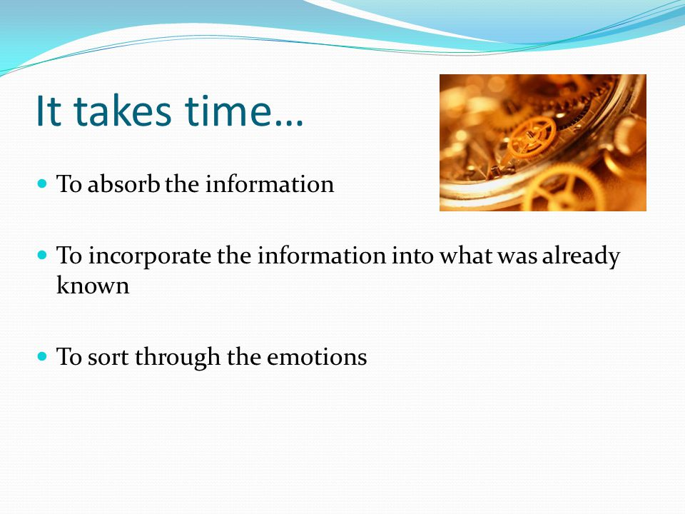 It takes time… To absorb the information