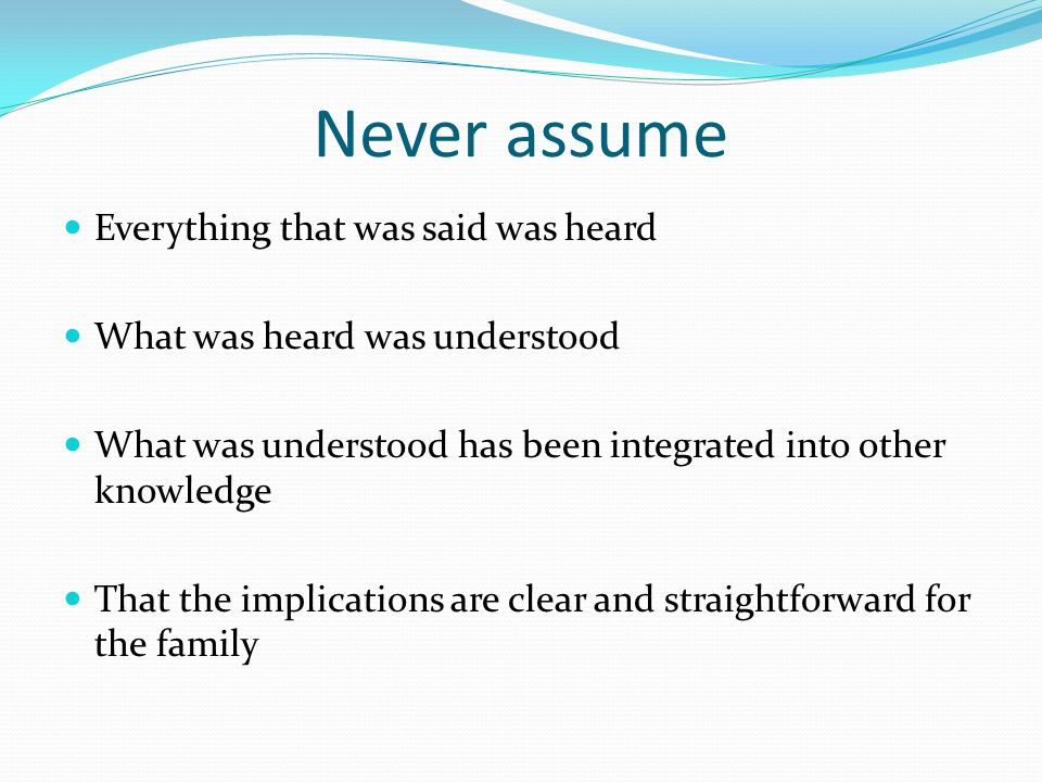 Never assume Everything that was said was heard