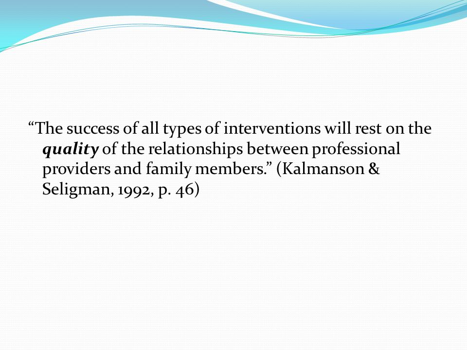 The success of all types of interventions will rest on the quality of the relationships between professional providers and family members. (Kalmanson & Seligman, 1992, p. 46)