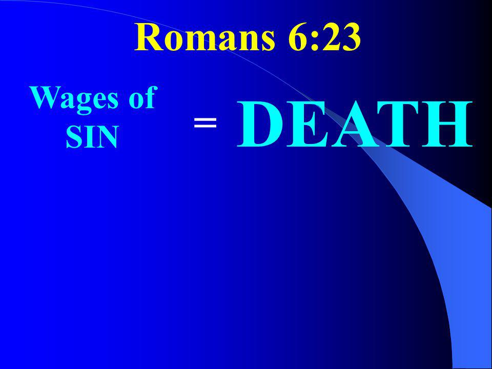 Romans 6:23 Wages of SIN DEATH =