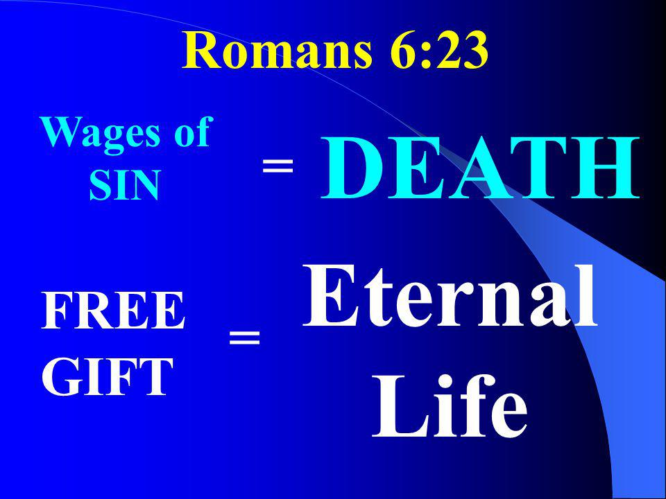 Romans 6:23 Wages of SIN DEATH = Eternal Life FREE GIFT =