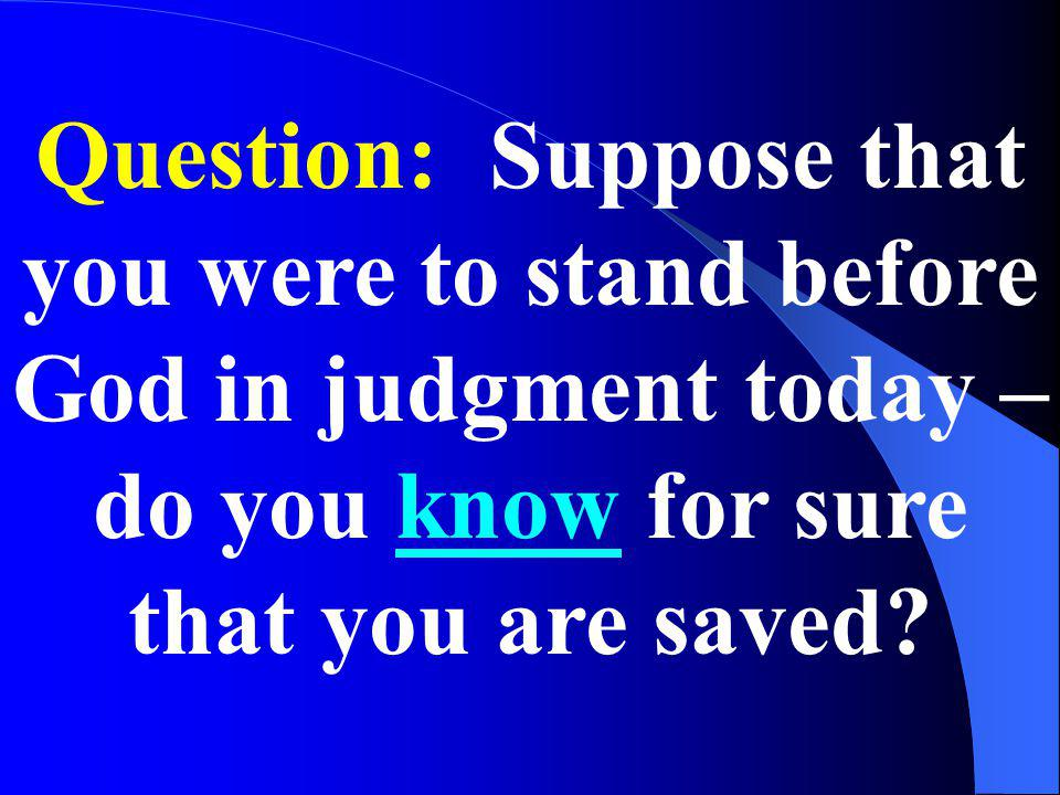 Question: Suppose that you were to stand before God in judgment today – do you know for sure that you are saved