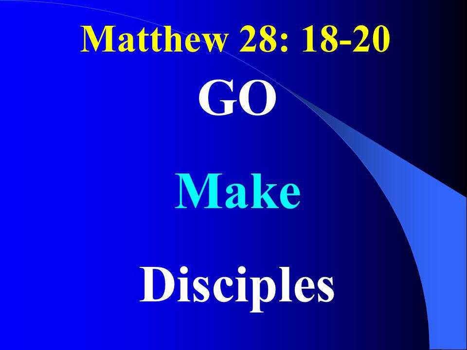 Matthew 28: 18-20 GO Make Disciples