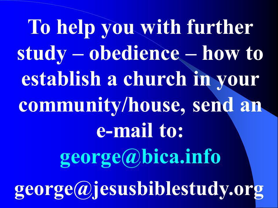To help you with further study – obedience – how to establish a church in your community/house, send an e-mail to: george@bica.info